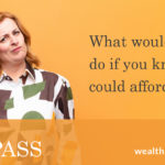 What would you do, if you knew you could afford it?