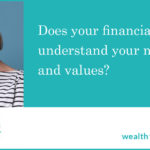 Does your financial adviser understand your needs and values?